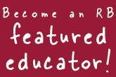 Become an RB featured educator!